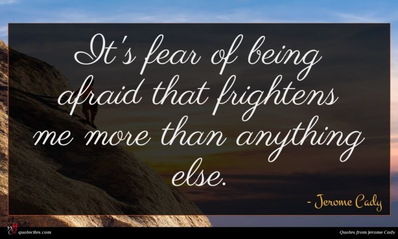 It's fear of being afraid that frightens me more than anything else.