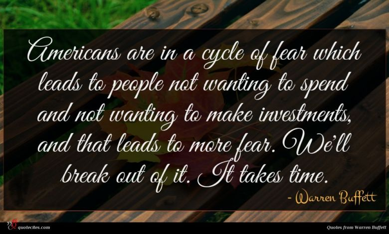Americans are in a cycle of fear which leads to people not wanting to spend and not wanting to make investments, and that leads to more fear. We'll break out of it. It takes time.