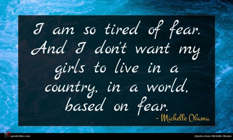 I am so tired of fear. And I don't want my girls to live in a country, in a world, based on fear.