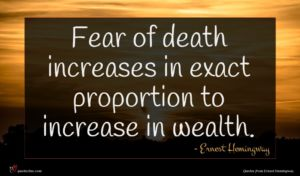Ernest Hemingway quote : Fear of death increases ...