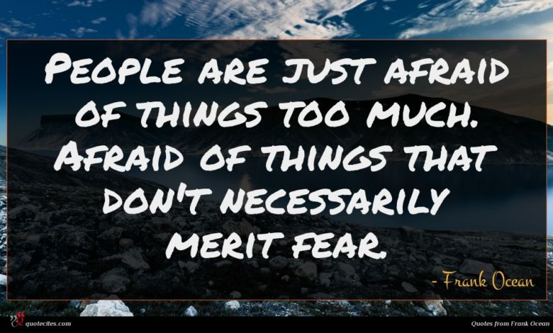 People are just afraid of things too much. Afraid of things that don't necessarily merit fear.