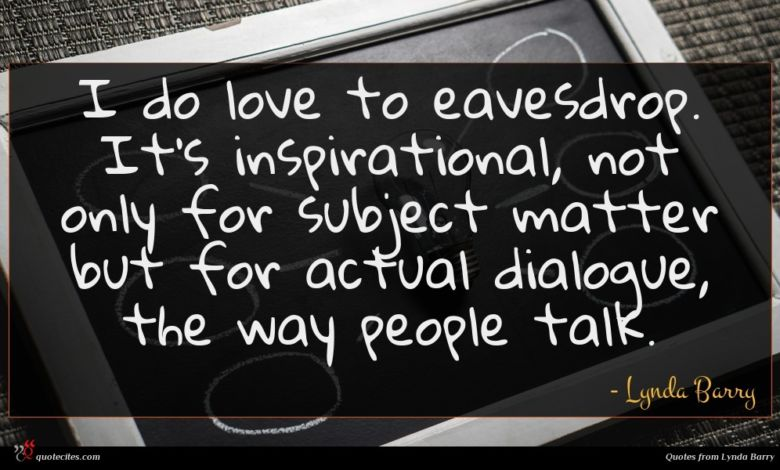 I do love to eavesdrop. It's inspirational, not only for subject matter but for actual dialogue, the way people talk.