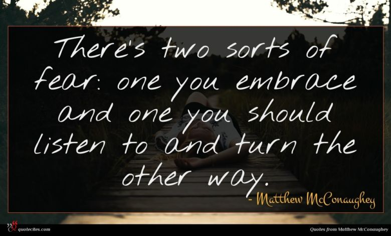 There's two sorts of fear: one you embrace and one you should listen to and turn the other way.