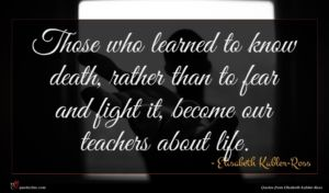 Elisabeth Kubler-Ross quote : Those who learned to ...