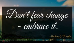 Anthony J. D'Angelo quote : Don't fear change - ...