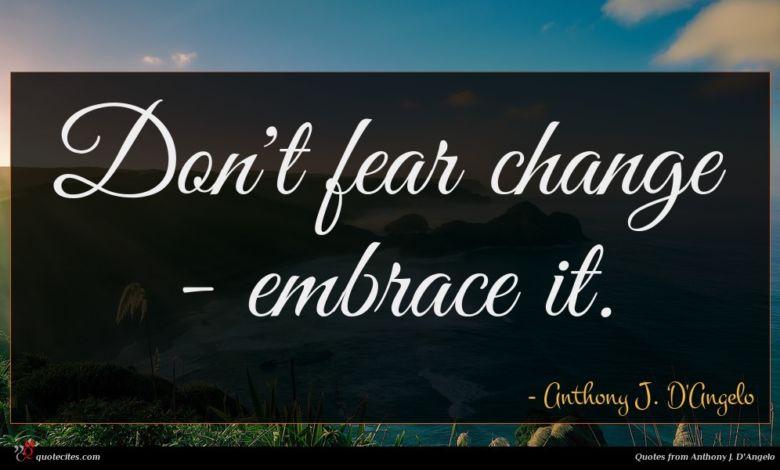 Don't fear change - embrace it.