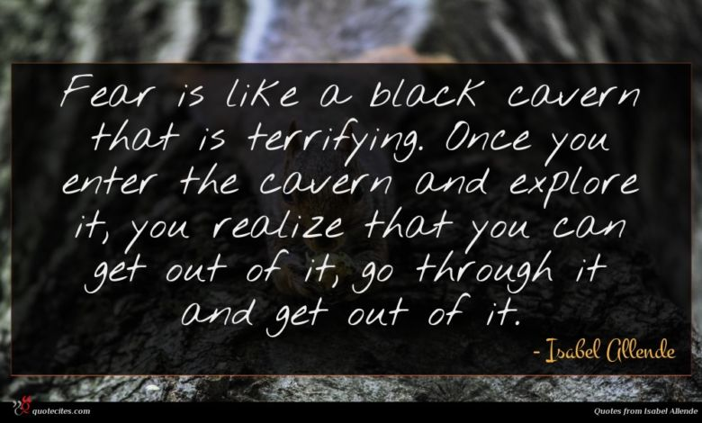 Fear is like a black cavern that is terrifying. Once you enter the cavern and explore it, you realize that you can get out of it, go through it and get out of it.