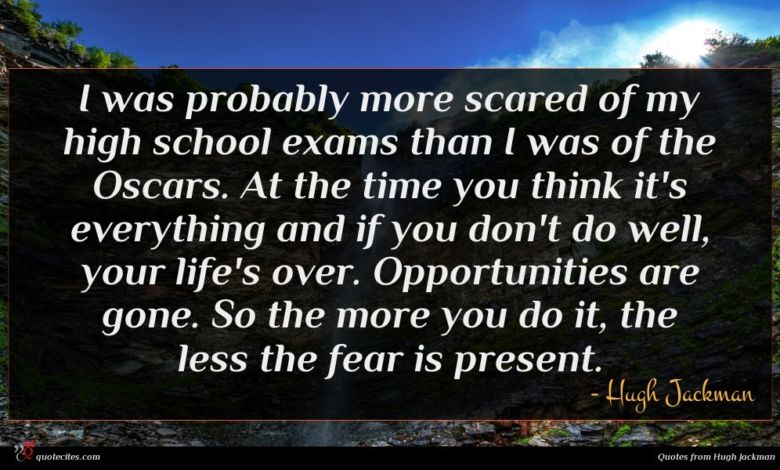 I was probably more scared of my high school exams than I was of the Oscars. At the time you think it's everything and if you don't do well, your life's over. Opportunities are gone. So the more you do it, the less the fear is present.