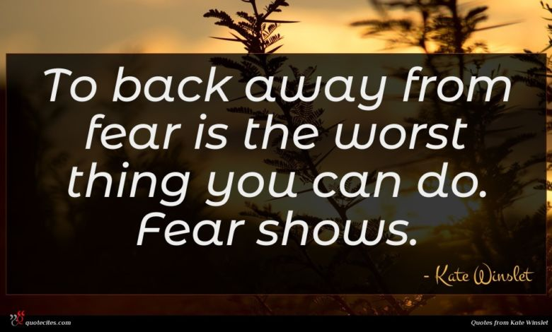 To back away from fear is the worst thing you can do. Fear shows.