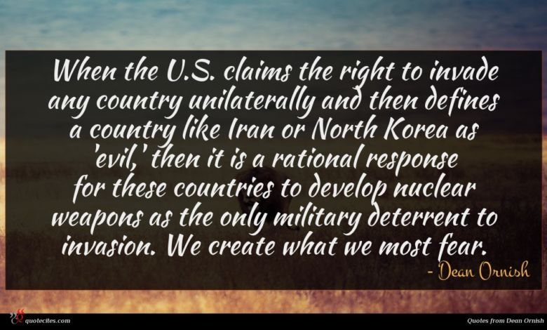 When the U.S. claims the right to invade any country unilaterally and then defines a country like Iran or North Korea as 'evil,' then it is a rational response for these countries to develop nuclear weapons as the only military deterrent to invasion. We create what we most fear.