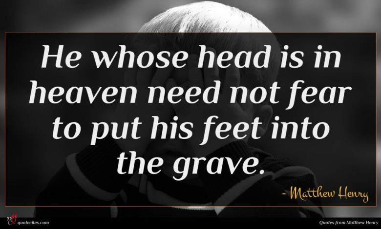 He whose head is in heaven need not fear to put his feet into the grave.