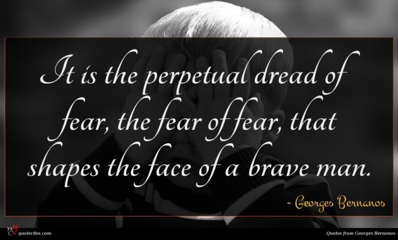 It is the perpetual dread of fear, the fear of fear, that shapes the face of a brave man.