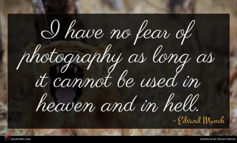 I have no fear of photography as long as it cannot be used in heaven and in hell.