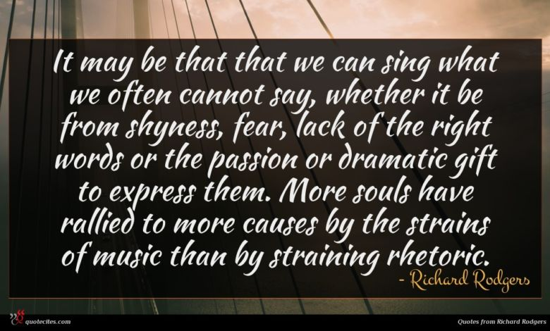 It may be that that we can sing what we often cannot say, whether it be from shyness, fear, lack of the right words or the passion or dramatic gift to express them. More souls have rallied to more causes by the strains of music than by straining rhetoric.