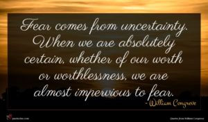 William Congreve quote : Fear comes from uncertainty ...