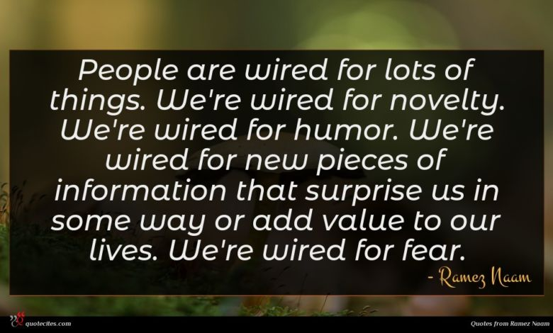 People are wired for lots of things. We're wired for novelty. We're wired for humor. We're wired for new pieces of information that surprise us in some way or add value to our lives. We're wired for fear.