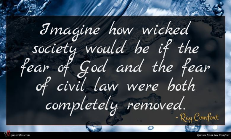 Imagine how wicked society would be if the fear of God and the fear of civil law were both completely removed.