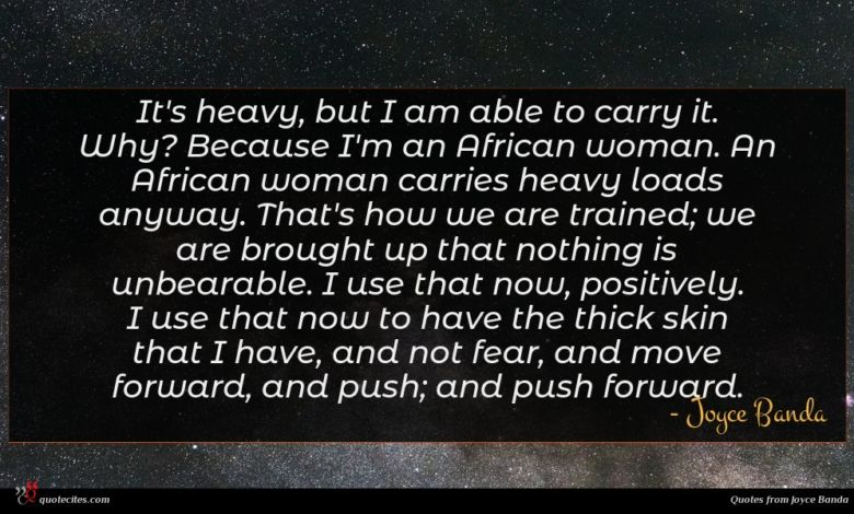 It's heavy, but I am able to carry it. Why? Because I'm an African woman. An African woman carries heavy loads anyway. That's how we are trained; we are brought up that nothing is unbearable. I use that now, positively. I use that now to have the thick skin that I have, and not fear, and move forward, and push; and push forward.