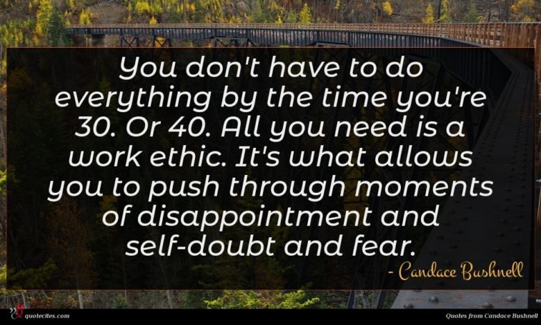 You don't have to do everything by the time you're 30. Or 40. All you need is a work ethic. It's what allows you to push through moments of disappointment and self-doubt and fear.