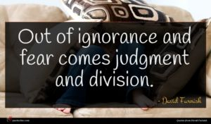 David Furnish quote : Out of ignorance and ...