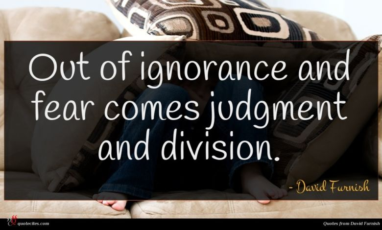 Out of ignorance and fear comes judgment and division.