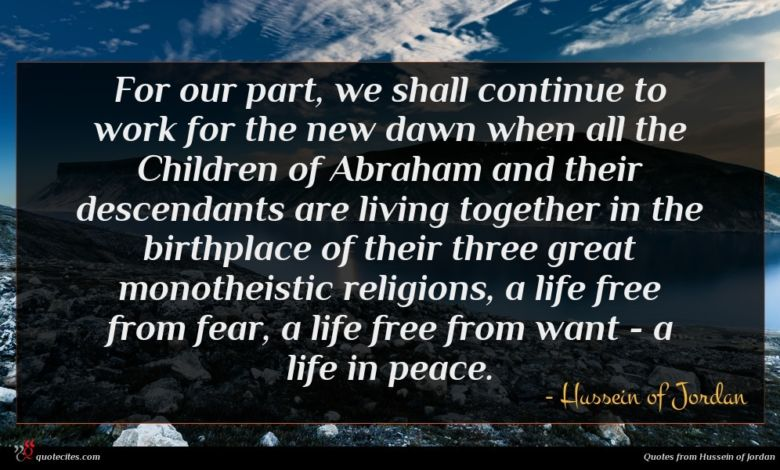 For our part, we shall continue to work for the new dawn when all the Children of Abraham and their descendants are living together in the birthplace of their three great monotheistic religions, a life free from fear, a life free from want - a life in peace.