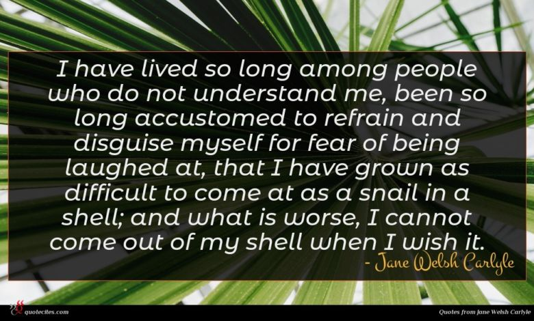 I have lived so long among people who do not understand me, been so long accustomed to refrain and disguise myself for fear of being laughed at, that I have grown as difficult to come at as a snail in a shell; and what is worse, I cannot come out of my shell when I wish it.