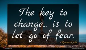 Rosanne Cash quote : The key to change ...
