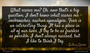 Zachary Quinto quote : What scares me Oh ...