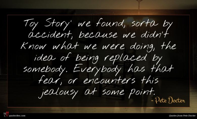Toy Story' we found, sorta by accident, because we didn't know what we were doing, the idea of being replaced by somebody. Everybody has that fear, or encounters this jealousy at some point.