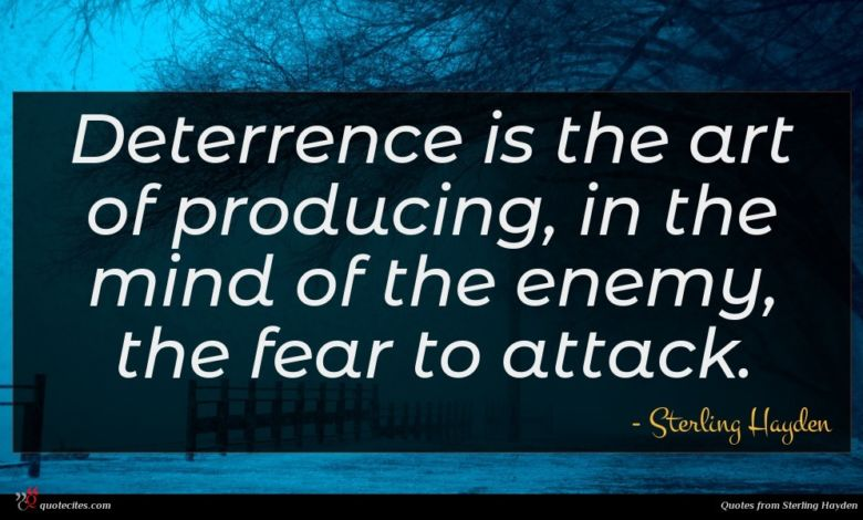 Deterrence is the art of producing, in the mind of the enemy, the fear to attack.