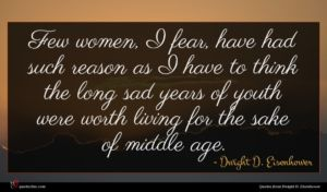 Dwight D. Eisenhower quote : Few women I fear ...