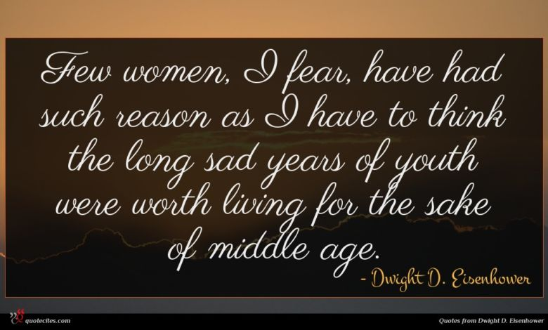Few women, I fear, have had such reason as I have to think the long sad years of youth were worth living for the sake of middle age.