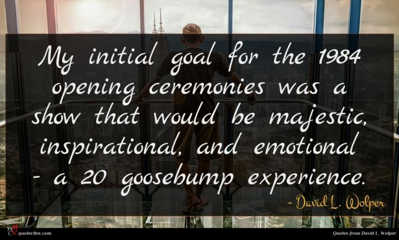 My initial goal for the 1984 opening ceremonies was a show that would be majestic, inspirational, and emotional - a 20 goosebump experience.