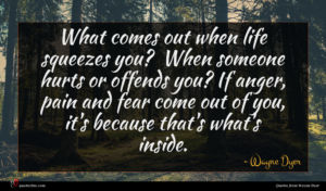Wayne Dyer quote : What comes out when ...