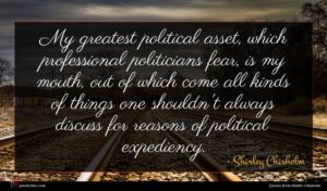 Shirley Chisholm quote : My greatest political asset ...