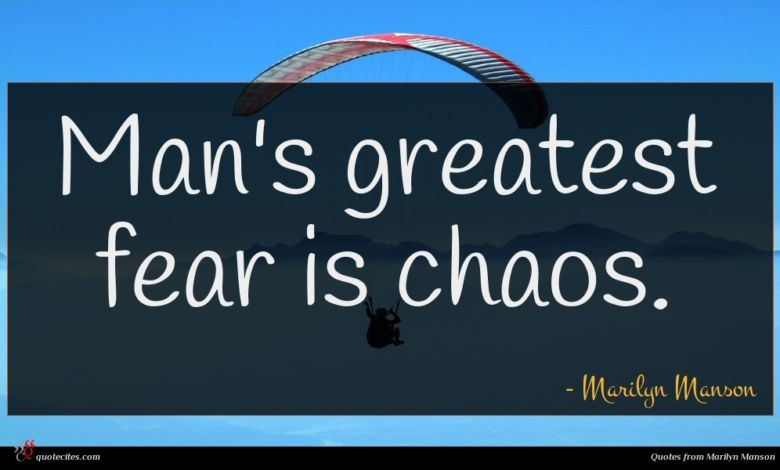 Man's greatest fear is chaos.