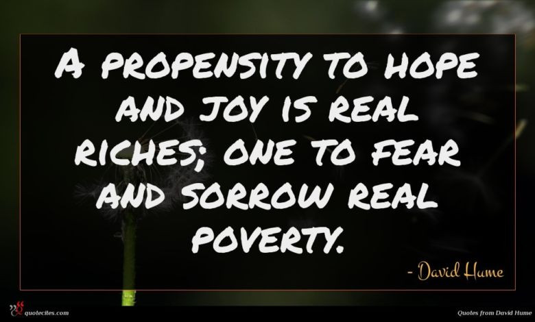 A propensity to hope and joy is real riches; one to fear and sorrow real poverty.
