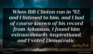 Wesley Clark quote : When Bill Clinton ran ...