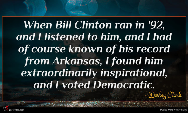 When Bill Clinton ran in '92, and I listened to him, and I had of course known of his record from Arkansas, I found him extraordinarily inspirational, and I voted Democratic.