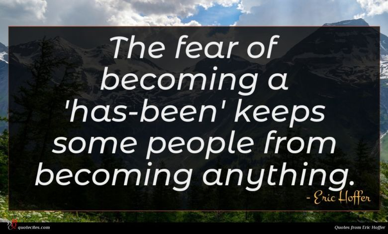 The fear of becoming a 'has-been' keeps some people from becoming anything.