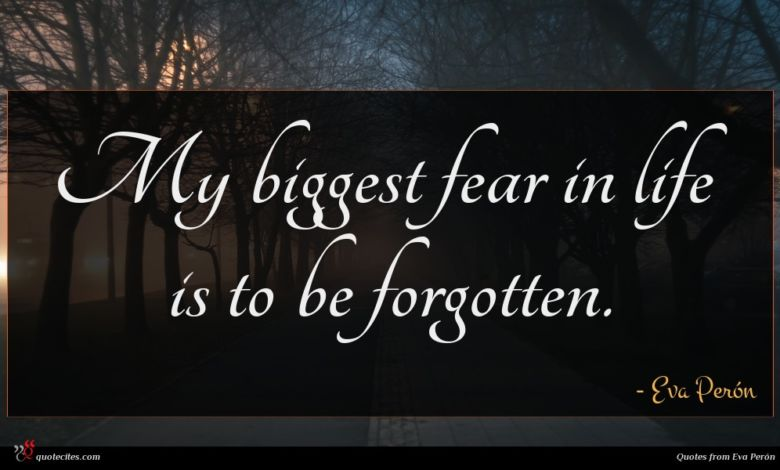 My biggest fear in life is to be forgotten.