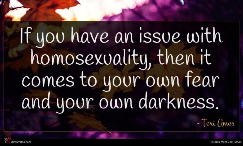 If you have an issue with homosexuality, then it comes to your own fear and your own darkness.