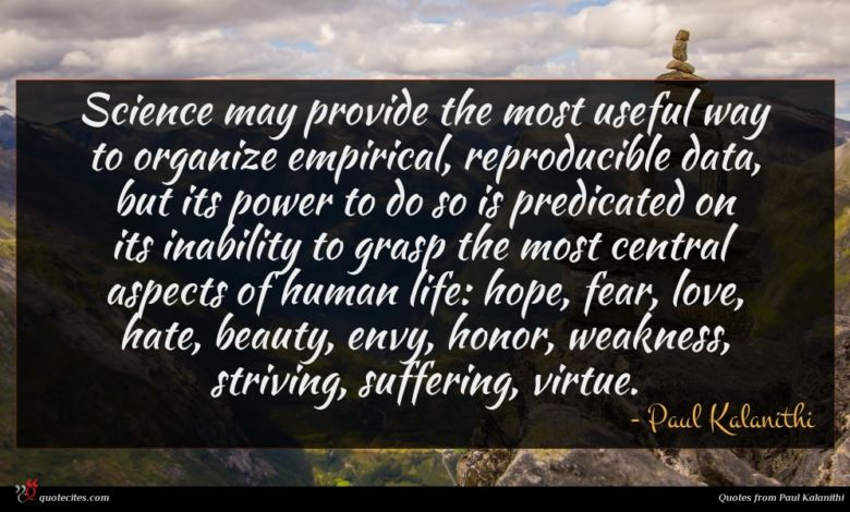 Science may provide the most useful way to organize empirical, reproducible data, but its power to do so is predicated on its inability to grasp the most central aspects of human life: hope, fear, love, hate, beauty, envy, honor, weakness, striving, suffering, virtue.