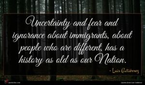 Luis Gutiérrez quote : Uncertainty and fear and ...