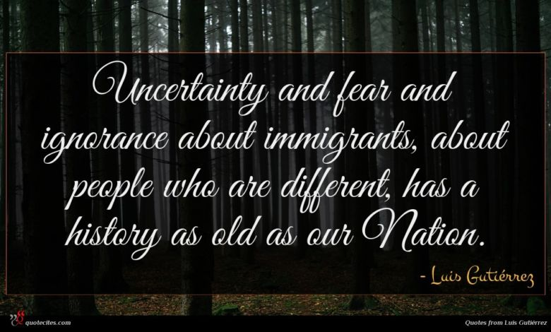 Uncertainty and fear and ignorance about immigrants, about people who are different, has a history as old as our Nation.