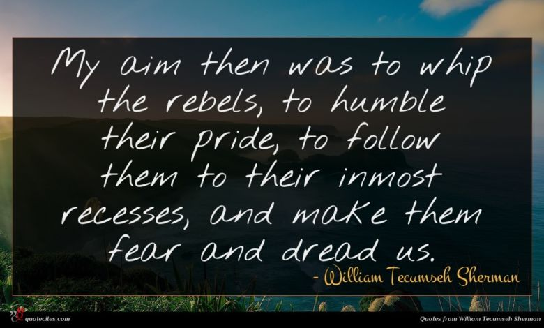 My aim then was to whip the rebels, to humble their pride, to follow them to their inmost recesses, and make them fear and dread us.