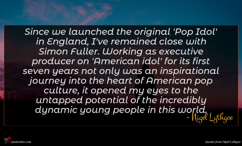 Since we launched the original 'Pop Idol' in England, I've remained close with Simon Fuller. Working as executive producer on 'American idol' for its first seven years not only was an inspirational journey into the heart of American pop culture, it opened my eyes to the untapped potential of the incredibly dynamic young people in this world.