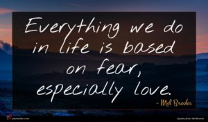 Mel Brooks quote : Everything we do in ...