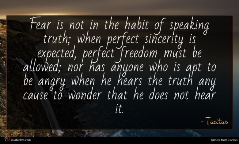 Fear is not in the habit of speaking truth; when perfect sincerity is expected, perfect freedom must be allowed; nor has anyone who is apt to be angry when he hears the truth any cause to wonder that he does not hear it.